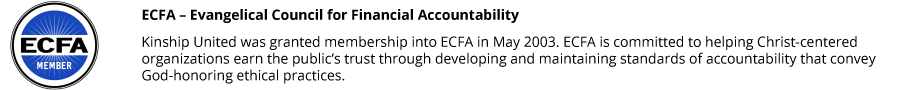 Kinship United was granted membership into ECFA in May 2003. ECFA is committed to helping Christ-centered organizations earn the public's trust through developing and maintaining standards of accountability that convey God-honoring ethical practices.